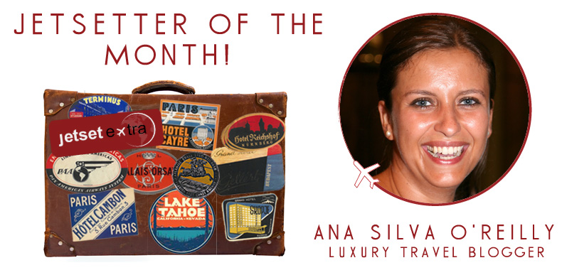 Jetsetter of the Month: Luxury Travel Blogger Ana Silva O'Reilly
